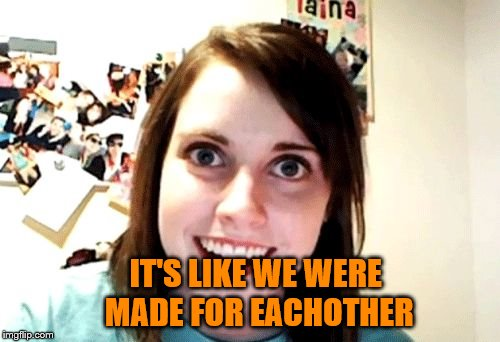 IT'S LIKE WE WERE MADE FOR EACHOTHER | made w/ Imgflip meme maker
