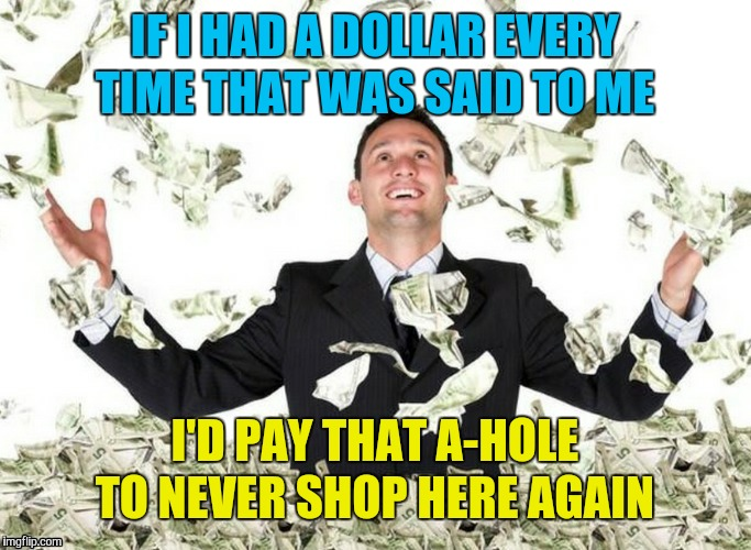 IF I HAD A DOLLAR EVERY TIME THAT WAS SAID TO ME I'D PAY THAT A-HOLE TO NEVER SHOP HERE AGAIN | made w/ Imgflip meme maker
