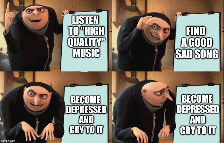"Everytime, man. Everytime! | LISTEN TO ""HIGH QUALITY"" MUSIC FIND A GOOD SAD SONG BECOME DEPRESSED AND CRY TO IT BECOME DEPRESSED AND CRY TO IT 