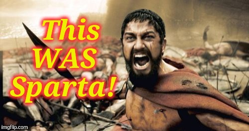 Sparta Leonidas Meme | This WAS Sparta! | image tagged in memes,sparta leonidas | made w/ Imgflip meme maker