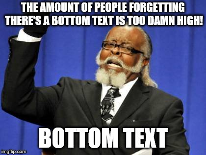 Title | THE AMOUNT OF PEOPLE FORGETTING THERE'S A BOTTOM TEXT IS TOO DAMN HIGH! BOTTOM TEXT | image tagged in memes,too damn high,bottom text | made w/ Imgflip meme maker