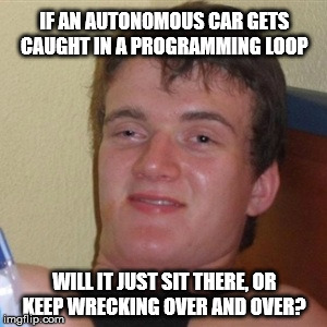 Autonomous Car Caught In a Programming Loop  | IF AN AUTONOMOUS CAR GETS CAUGHT IN A PROGRAMMING LOOP WILL IT JUST SIT THERE, OR KEEP WRECKING OVER AND OVER? | image tagged in high/drunk guy,autonomous car,programming,program,loop,infinity loop | made w/ Imgflip meme maker