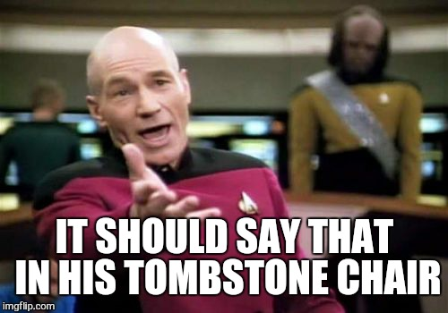 Picard Wtf Meme | IT SHOULD SAY THAT IN HIS TOMBSTONE CHAIR | image tagged in memes,picard wtf | made w/ Imgflip meme maker