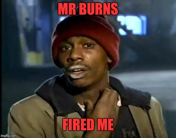 Y'all Got Any More Of That Meme | MR BURNS FIRED ME | image tagged in memes,y'all got any more of that | made w/ Imgflip meme maker