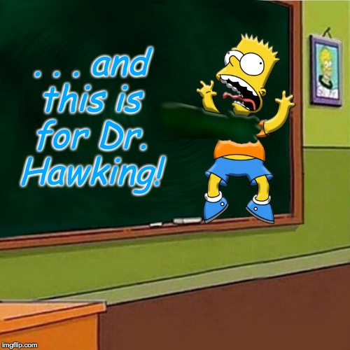 Are blackboards really black holes?  Farewell to Stephen Hawking Meets Simpsons Week (sort of an A W_w event) | . . . and this is for Dr. Hawking! | image tagged in memes,simpsons,black holes matter,stephen hawking | made w/ Imgflip meme maker