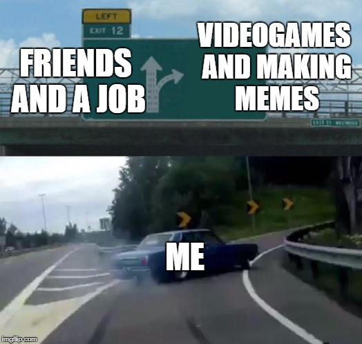 20's Life | FRIENDS AND A JOB VIDEOGAMES AND MAKING MEMES ME | image tagged in memes,left exit 12 off ramp,20's,young man | made w/ Imgflip meme maker