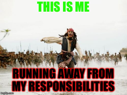 Jack Sparrow Being Chased Meme | THIS IS ME RUNNING AWAY FROM MY RESPONSIBILITIES | image tagged in memes,jack sparrow being chased | made w/ Imgflip meme maker