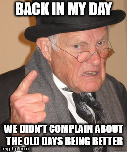Back In My Day Meme | BACK IN MY DAY WE DIDN'T COMPLAIN ABOUT THE OLD DAYS BEING BETTER | image tagged in memes,back in my day | made w/ Imgflip meme maker