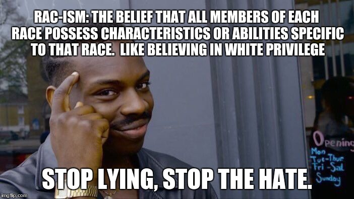 Roll Safe Think About It Meme | RAC-ISM: THE BELIEF THAT ALL MEMBERS OF EACH RACE POSSESS CHARACTERISTICS OR ABILITIES SPECIFIC TO THAT RACE.  LIKE BELIEVING IN WHITE PRIVI | image tagged in memes,roll safe think about it | made w/ Imgflip meme maker