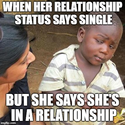 Third World Skeptical Kid Meme | WHEN HER RELATIONSHIP STATUS SAYS SINGLE BUT SHE SAYS SHE'S IN A RELATIONSHIP | image tagged in memes,third world skeptical kid | made w/ Imgflip meme maker