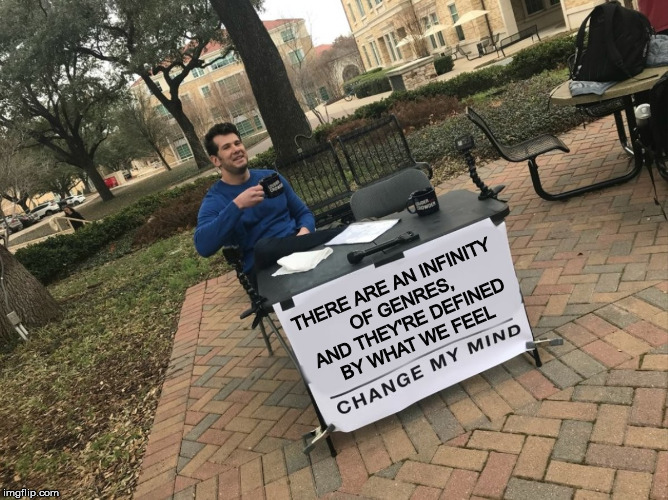 Change My Mind | THERE ARE AN INFINITY OF GENRES, AND THEY'RE DEFINED BY WHAT WE FEEL | image tagged in change my mind | made w/ Imgflip meme maker