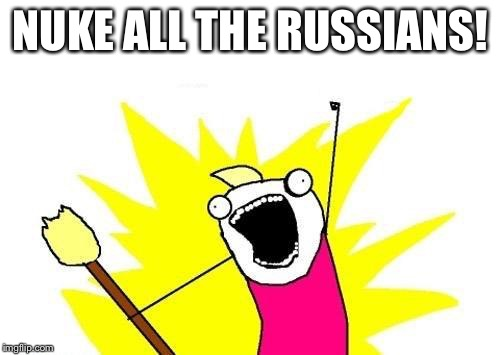 X All The Y Meme | NUKE ALL THE RUSSIANS! | image tagged in memes,x all the y | made w/ Imgflip meme maker