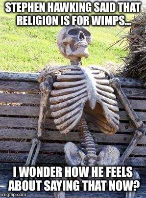 Waiting Skeleton Meme | STEPHEN HAWKING SAID THAT RELIGION IS FOR WIMPS... I WONDER HOW HE FEELS ABOUT SAYING THAT NOW? | image tagged in memes,waiting skeleton | made w/ Imgflip meme maker