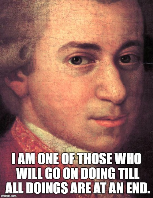 Wolfgang Amadeus Mozart | I AM ONE OF THOSE WHO WILL GO ON DOING TILL ALL DOINGS ARE AT AN END. | image tagged in mozart,wolfgang amadeus mozart,composer,musician | made w/ Imgflip meme maker