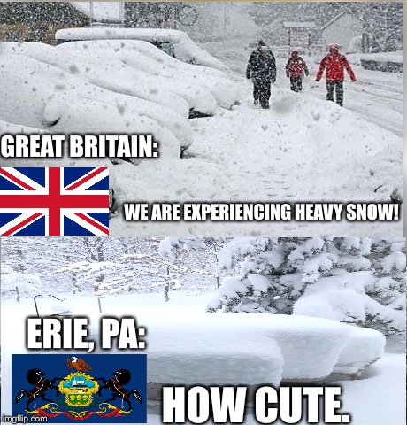 Meanwhile in the North... | WE ARE EXPERIENCING HEAVY SNOW! HOW CUTE. ERIE, PA: GREAT BRITAIN: | image tagged in how cute,snow,memes,funny,countries,north | made w/ Imgflip meme maker