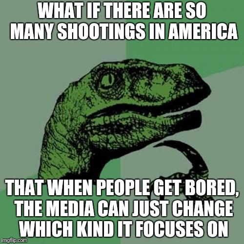 Philosoraptor Meme | WHAT IF THERE ARE SO MANY SHOOTINGS IN AMERICA THAT WHEN PEOPLE GET BORED, THE MEDIA CAN JUST CHANGE WHICH KIND IT FOCUSES ON | image tagged in memes,philosoraptor,meanwhile in florida | made w/ Imgflip meme maker