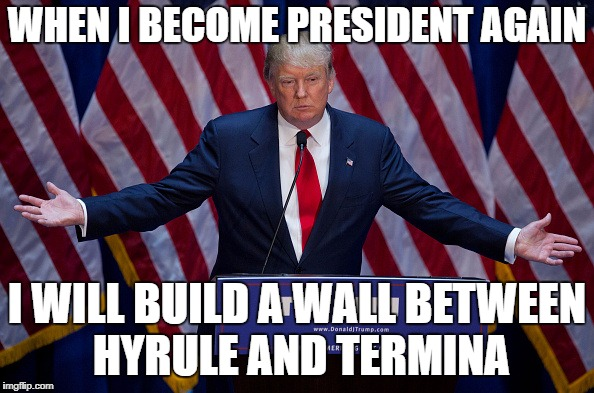 Meanwhile in 2020... | WHEN I BECOME PRESIDENT AGAIN I WILL BUILD A WALL BETWEEN HYRULE AND TERMINA | image tagged in donald trump,the legend of zelda,majora's mask,ocarina of time,link | made w/ Imgflip meme maker