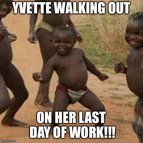 Third World Success Kid Meme | YVETTE WALKING OUT ON HER LAST DAY OF WORK!!! | image tagged in memes,third world success kid | made w/ Imgflip meme maker