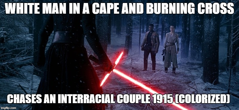 WHITE MAN IN A CAPE AND BURNING CROSS CHASES AN INTERRACIAL COUPLE 1915 (COLORIZED) | image tagged in star wars | made w/ Imgflip meme maker