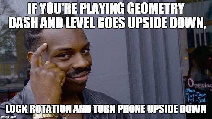 Roll Safe Think About It Meme | IF YOU'RE PLAYING GEOMETRY DASH AND LEVEL GOES UPSIDE DOWN, LOCK ROTATION AND TURN PHONE UPSIDE DOWN | image tagged in memes,roll safe think about it | made w/ Imgflip meme maker