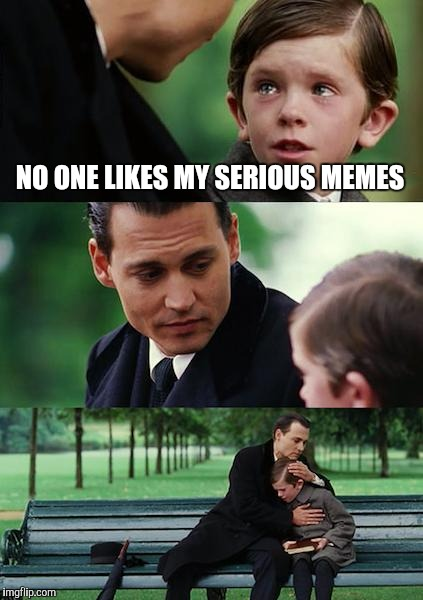 Finding Neverland Meme | NO ONE LIKES MY SERIOUS MEMES | image tagged in memes,finding neverland | made w/ Imgflip meme maker