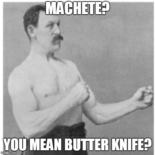 Overly Manly Man |  MACHETE? YOU MEAN BUTTER KNIFE? | image tagged in memes,overly manly man | made w/ Imgflip meme maker