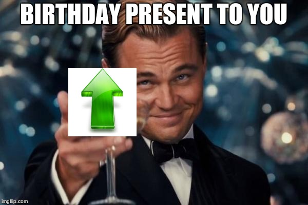 Leonardo Dicaprio Cheers Meme | BIRTHDAY PRESENT TO YOU | image tagged in memes,leonardo dicaprio cheers | made w/ Imgflip meme maker