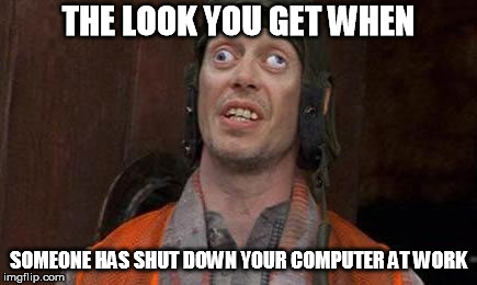 Looks Good To Me |  THE LOOK YOU GET WHEN; SOMEONE HAS SHUT DOWN YOUR COMPUTER AT WORK | image tagged in looks good to me | made w/ Imgflip meme maker