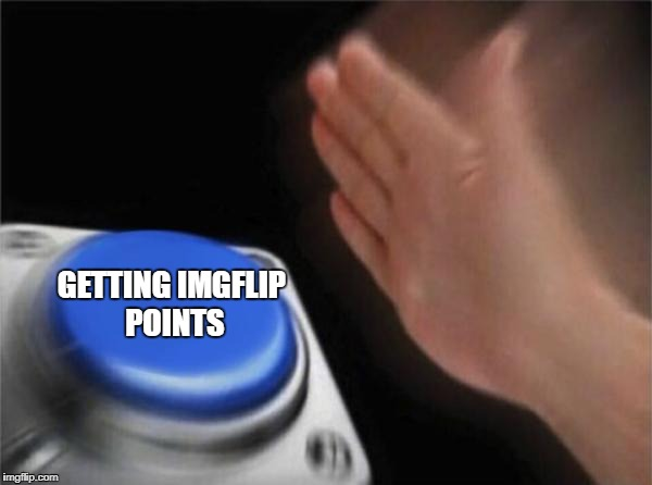 Blank Nut Button Meme | GETTING IMGFLIP POINTS | image tagged in memes,blank nut button | made w/ Imgflip meme maker