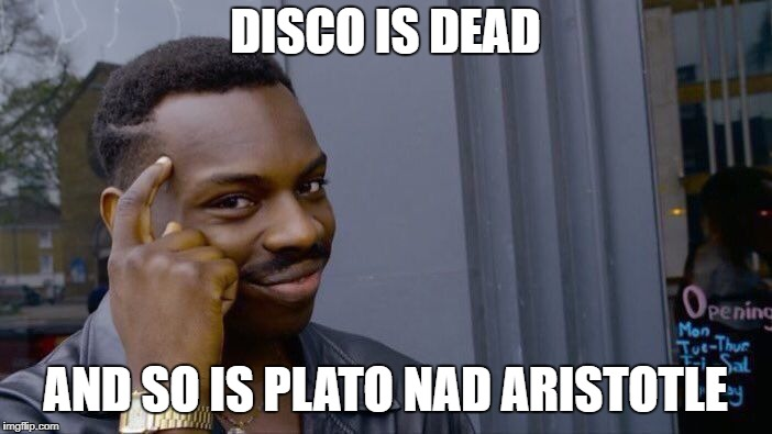 Roll Safe Think About It Meme | DISCO IS DEAD AND SO IS PLATO NAD ARISTOTLE | image tagged in memes,roll safe think about it | made w/ Imgflip meme maker