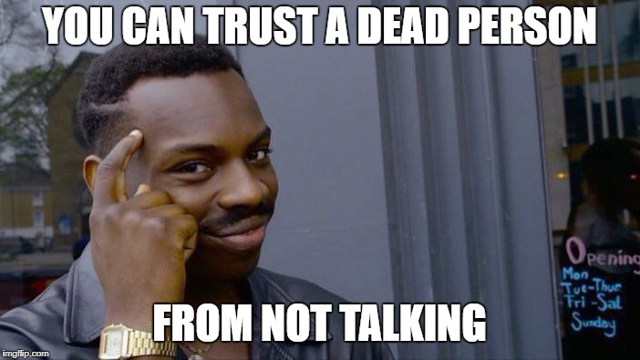 Roll Safe Think About It Meme | YOU CAN TRUST A DEAD PERSON FROM NOT TALKING | image tagged in memes,roll safe think about it | made w/ Imgflip meme maker