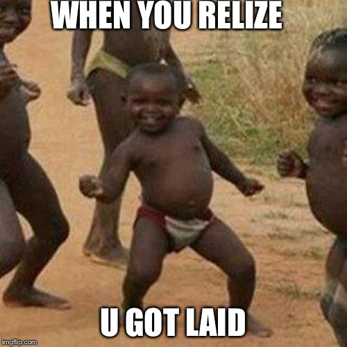 Third World Success Kid Meme | WHEN YOU RELIZE U GOT LAID | image tagged in memes,third world success kid | made w/ Imgflip meme maker