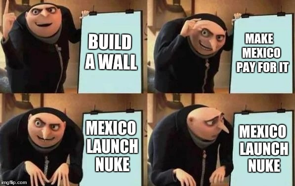 Trump+Gru=Tru | BUILD A WALL MAKE   MEXICO  PAY FOR IT MEXICO LAUNCH NUKE MEXICO LAUNCH NUKE | image tagged in gru's plan | made w/ Imgflip meme maker