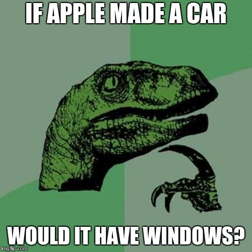 Apple car | IF APPLE MADE A CAR WOULD IT HAVE WINDOWS? | image tagged in memes,philosoraptor,apple,windows,cars | made w/ Imgflip meme maker