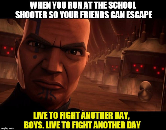 I miss this show ;( | WHEN YOU RUN AT THE SCHOOL SHOOTER SO YOUR FRIENDS CAN ESCAPE LIVE TO FIGHT ANOTHER DAY, BOYS. LIVE TO FIGHT ANOTHER DAY | image tagged in memes,funny,star wars,school shooting,clone wars,clone trooper | made w/ Imgflip meme maker