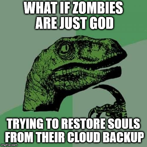 Philosoraptor Meme | WHAT IF ZOMBIES ARE JUST GOD TRYING TO RESTORE SOULS FROM THEIR CLOUD BACKUP | image tagged in memes,philosoraptor | made w/ Imgflip meme maker