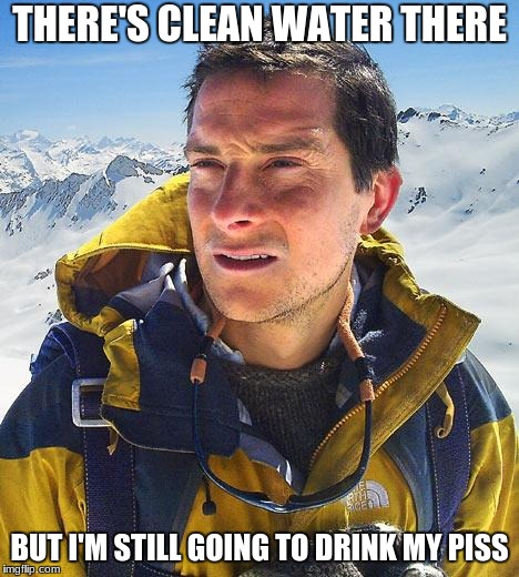 Bear Grylls Meme | THERE'S CLEAN WATER THERE BUT I'M STILL GOING TO DRINK MY PISS | image tagged in memes,bear grylls | made w/ Imgflip meme maker