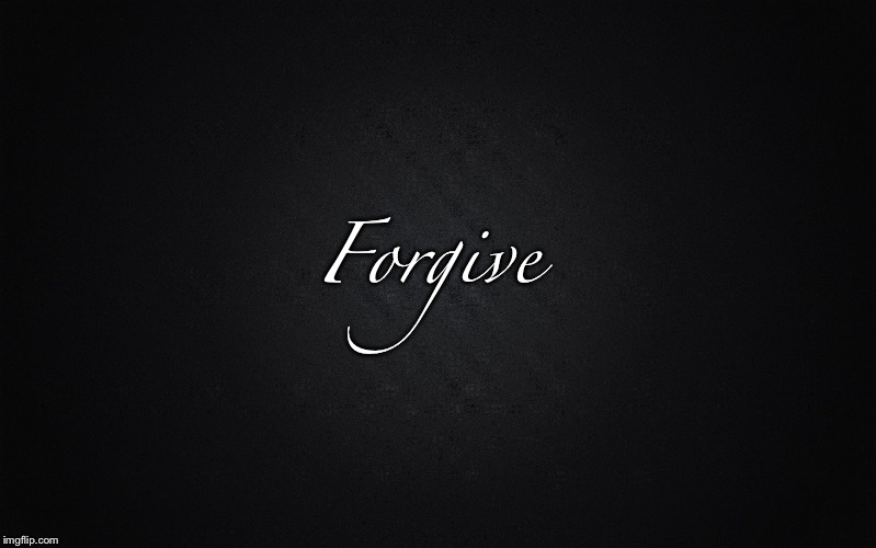 Solid Black Background | Forgive | image tagged in solid black background | made w/ Imgflip meme maker