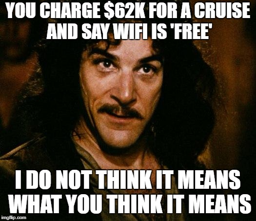 Inigo Montoya Meme | YOU CHARGE $62K FOR A CRUISE AND SAY WIFI IS 'FREE' I DO NOT THINK IT MEANS WHAT YOU THINK IT MEANS | image tagged in memes,inigo montoya,AdviceAnimals | made w/ Imgflip meme maker