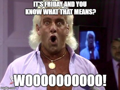 IT'S FRIDAY AND YOU KNOW WHAT THAT MEANS? WOOOOOOOOOO! | image tagged in ric flair friday | made w/ Imgflip meme maker