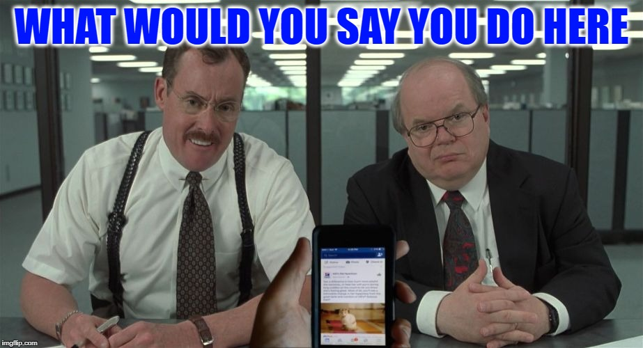 If Office Space was Filmed Today | WHAT WOULD YOU SAY YOU DO HERE | image tagged in office space facebook,bobs,meme,funny | made w/ Imgflip meme maker