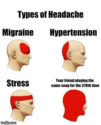 Headaches | Your friend playing the same song for the 378th time | image tagged in headaches,memes,songs,friends | made w/ Imgflip meme maker