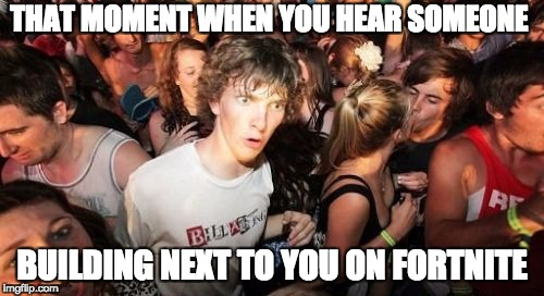 Sudden Clarity Clarence Meme | THAT MOMENT WHEN YOU HEAR SOMEONE BUILDING NEXT TO YOU ON FORTNITE | image tagged in memes,sudden clarity clarence | made w/ Imgflip meme maker