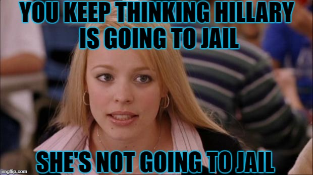 YOU KEEP THINKING HILLARY IS GOING TO JAIL SHE'S NOT GOING TO JAIL | made w/ Imgflip meme maker