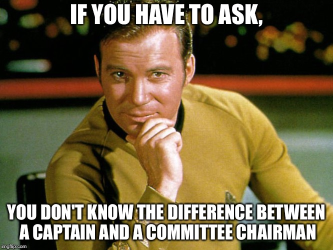 Kirk > Picard | IF YOU HAVE TO ASK, YOU DON'T KNOW THE DIFFERENCE BETWEEN A CAPTAIN AND A COMMITTEE CHAIRMAN | image tagged in kirk  picard | made w/ Imgflip meme maker