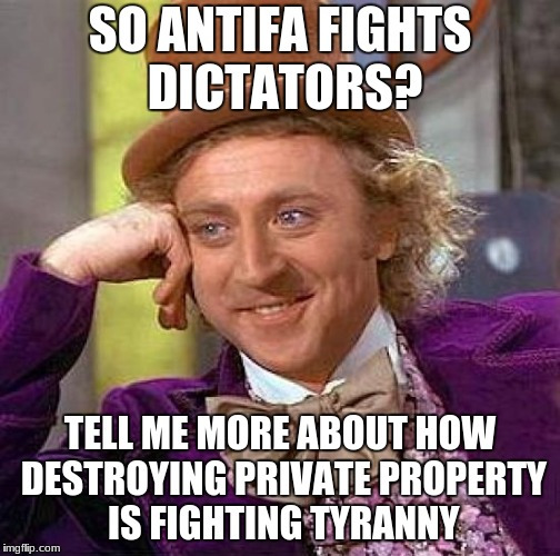 Creepy Condescending Wonka Meme | SO ANTIFA FIGHTS DICTATORS? TELL ME MORE ABOUT HOW DESTROYING PRIVATE PROPERTY IS FIGHTING TYRANNY | image tagged in memes,creepy condescending wonka | made w/ Imgflip meme maker