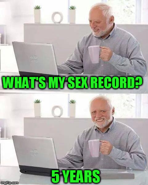 Hide the Pain Harold Meme | WHAT'S MY SEX RECORD? 5 YEARS | image tagged in memes,hide the pain harold | made w/ Imgflip meme maker