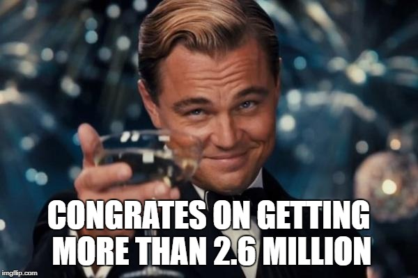 Leonardo Dicaprio Cheers Meme | CONGRATES ON GETTING MORE THAN 2.6 MILLION | image tagged in memes,leonardo dicaprio cheers | made w/ Imgflip meme maker