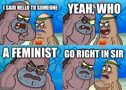 How Tough Are You Meme | I SAID HELLO TO SOMEONE YEAH, WHO A FEMINIST GO RIGHT IN SIR | image tagged in memes,how tough are you | made w/ Imgflip meme maker