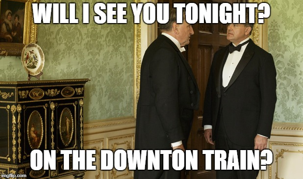 Downton Abbey | WILL I SEE YOU TONIGHT? ON THE DOWNTON TRAIN? | image tagged in downton abbey | made w/ Imgflip meme maker